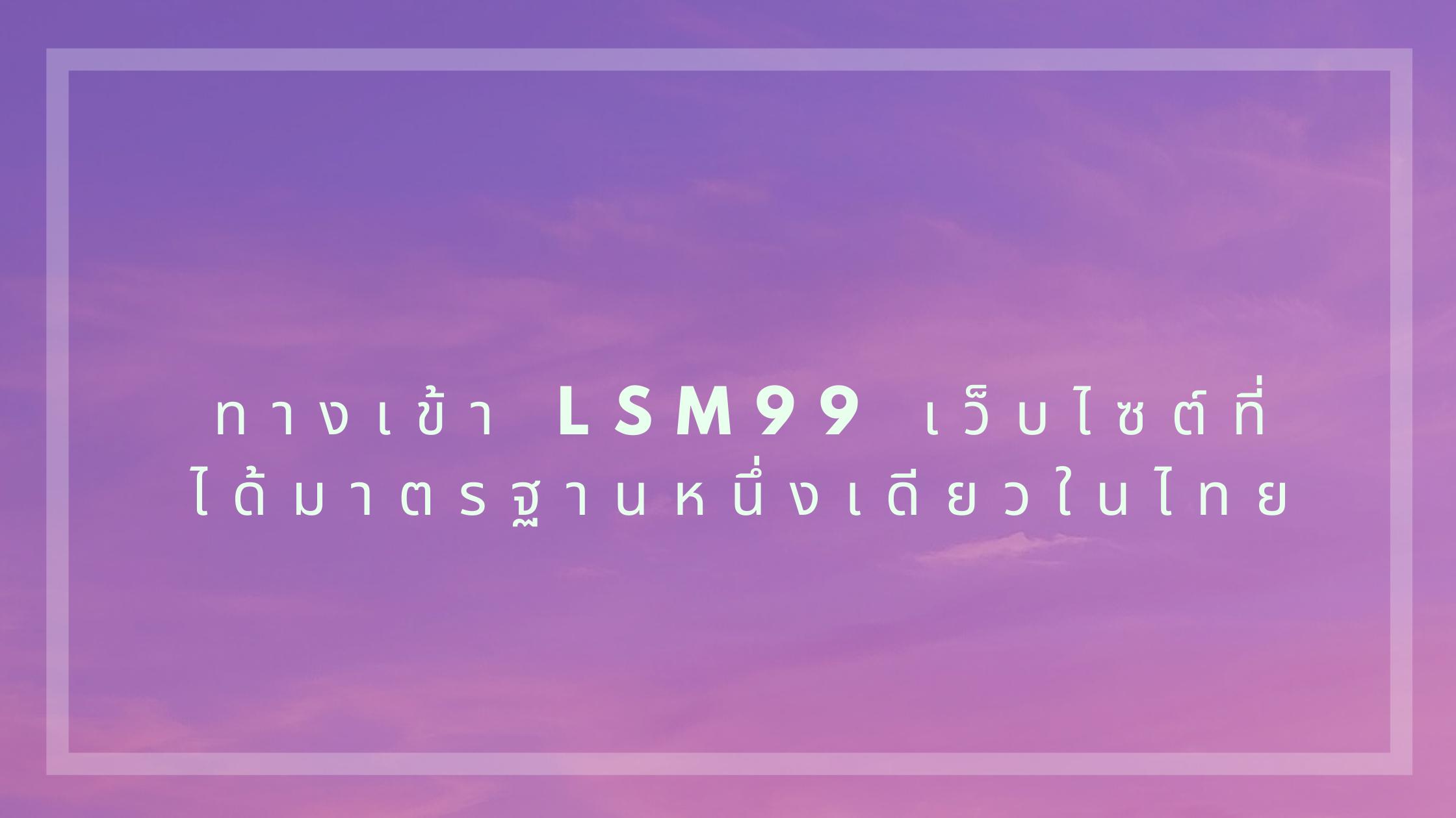 ทางเข้า lsm99 เว็บไซต์ที่ได้มาตรฐานหนึ่งเดียวในไทย
